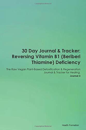 30 Day Journal & Tracker: Reversing Vitamin B1 (Beriberi Thiamine) Deficiency The Raw Vegan Plant-Based Detoxification & Regeneration Journal & Tracker for Healing. Journal 3