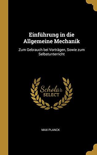 Einführung in Die Allgemeine Mechanik: Zum Gebrauch Bei Vorträgen, Sowie Zum Selbstunterricht