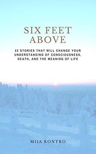 Six Feet Above: 22 Stories That Will Change Your Understanding of Consciousness, Death, and the Meaning of Life