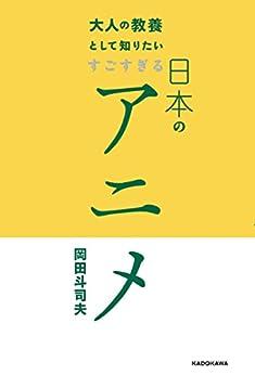 [岡田 斗司夫]の大人の教養として知りたい すごすぎる日本のアニメ
