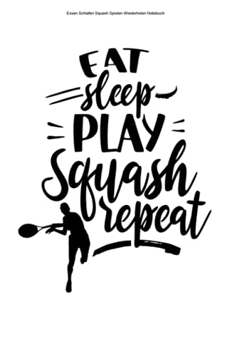 Essen Schlafen Squash Spielen Wiederholen Notizbuch: 100 Seiten | Liniert | Spieler Spiel Training Schläger Squash Liebhaber Spielen Squashspieler Workout Ball (German Edition)