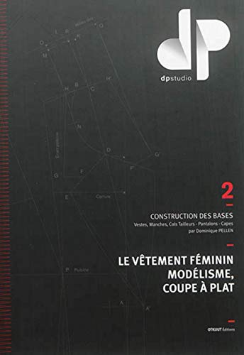 Le vetement feminin, modelisme, coupe a plat - tome 2 - construction des bases : vestes, manches, co: Construction des bases : vestes, manches, cols tailleurs, pantalons, capes