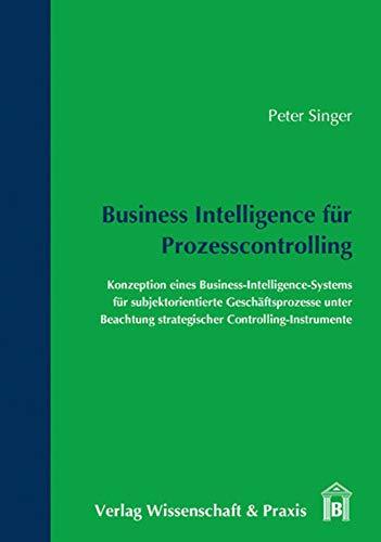 Business Intelligence für Prozesscontrolling.: Konzeption eines Business-Intelligence-Systems für subjektorientierte Geschäftsprozesse unter Beachtung strategischer Controlling-Instrumente.