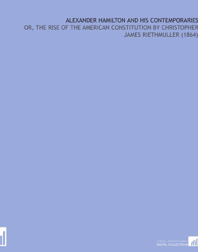 Alexander Hamilton and His Contemporaries: Or, the Rise of the American Constitution By Christopher James Riethmuller (1864)
