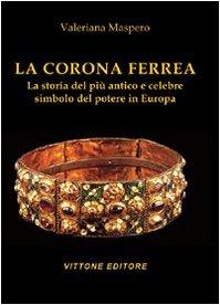 La corona ferrea. La storia del più antico e celebre simbolo del potere in Europa. Ediz. illustrata