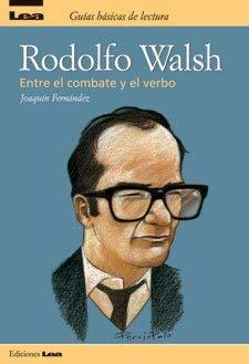 Rodolfo Walsh: Entre El Combate Y El Verbo / Among the Combat and the Verb
