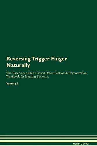 Reversing Trigger Finger Naturally The Raw Vegan Plant-Based Detoxification & Regeneration Workbook for Healing Patients. Volume 2