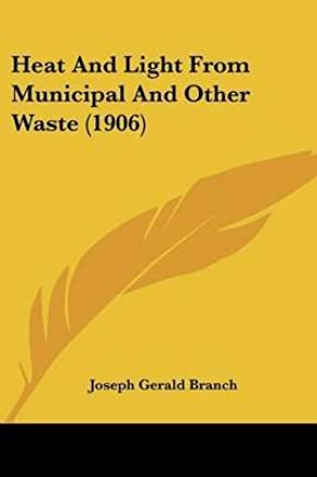 [(Heat and Light from Municipal and Other Waste (1906))] [By (author) Joseph Gerald Branch] published on (June, 2008)