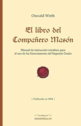 El libro del Compañero Masón: Manual de instrucción iniciática para el uso de los francmasones del Segundo Grado (FONDO HISTÓRICO DE LA MASONERÍA)