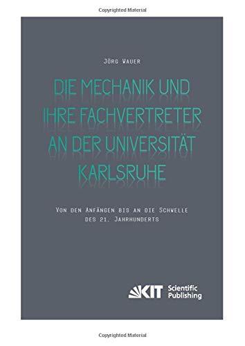 Die Mechanik und ihre Fachvertreter an der Universität Karlsruhe: Von den Anfängen bis an die Schwelle des 21. Jahrhunderts (Veröffentlichungen aus dem Archiv des Karlsruher Instituts für Technologie)