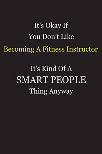 It's Okay If You Don't Like Becoming A Fitness Instructor It's Kind Of A Smart People Thing Anyway: Blank Lined Notebook Journal Gift Idea With Black Cover Background, White and Yellow Text