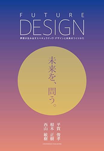 FUTURE DESIGN 未来を、問う。: 夢想が生み出すスペキュラティヴ・デザインと未来のつくりかた