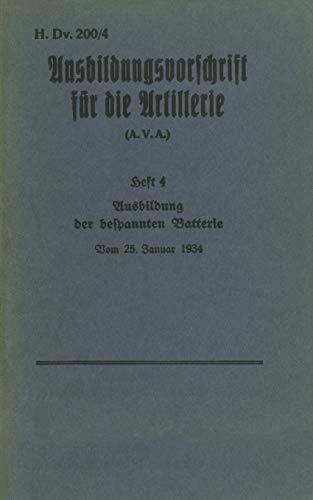 H.Dv. 200/4 Ausbildungsvorschrift für die Artillerie - Heft 4 Ausbildung der bespannten Batterie - Vom 25. Januar 1934: Neuauflage 2019