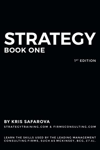 Compare Textbook Prices for Strategy. Part 1: Learn the skills used by the leading management consulting firms, such as McKinsey, BCG, et al. Business Consulting Books  ISBN 9781734032796 by Safarova, Kris
