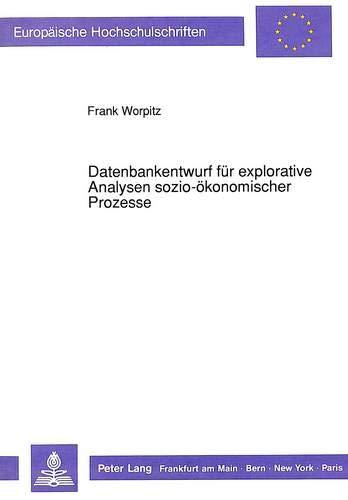 Datenbankentwurf für explorative Analysen sozio-ökonomischer Prozesse (Europäische Hochschulschriften / European University Studies / Publications ... / Série 5: Sciences économiques, Band 1214)
