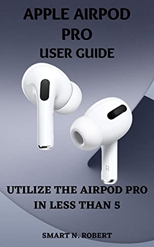 APPLE AIRPOD PRO USER GUIDE: A Simplified Illustrative Step By Step Manual For Beginners And Seniors To Effectively Utilize The Airpod Pro With Tips And Tricks.