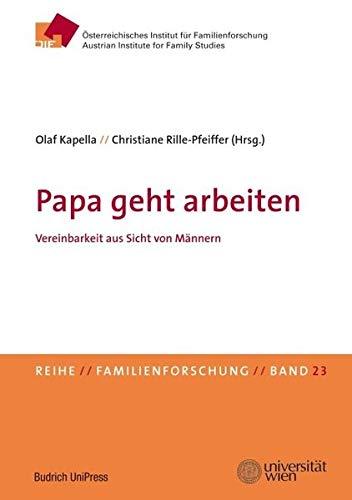 Papa geht arbeiten: Vereinbarkeit aus Sicht von Männern. Schriftenreihe des Österreichischen Instituts für Familienforschung (ÖIF), Band 23 ... Instituts für Familienforschung (ÖIF))