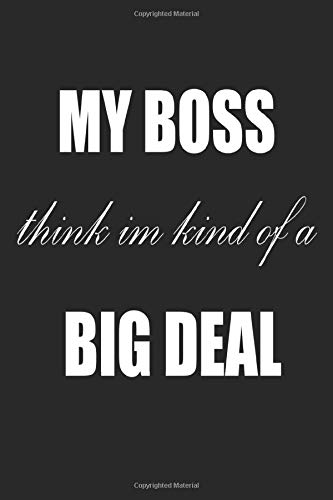 My Boss Thinks I'm Kind of a Big Deal: My Boss Thinks I'm Kind of a Big Deal: Journal Notebook for Office Funny Gift for Co-Worker Friends Humor 6' x 9' in 120 pp