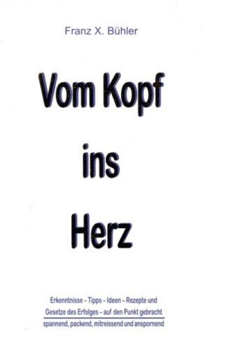 Bühler Franz X., Vom Kopf ins Herz. Erkenntnisse, Tipps, Ideen, Rezepte - Gesetz des Erfolges