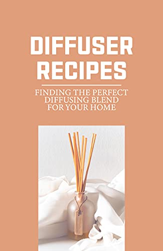 Diffuser Recipes: Finding The Perfect Diffusing Blend For Your Home: Diy...