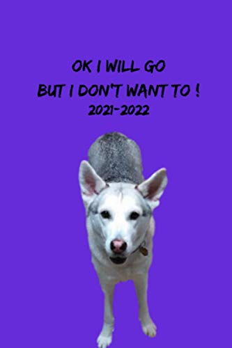"""OK I Will Go But I Don\'t Want To !: 18 Month 2021-2022 German Shepherd Husky Mix Weekly Planner With Journal Pages 6\"""" x 9\"""""""