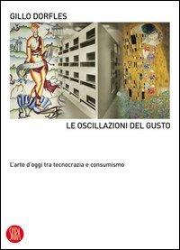 Le oscillazioni del gusto. L'arte d'oggi tra tecnocrazia e consumismo. Ediz. illustrata