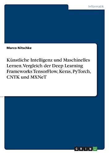 Künstliche Intelligenz und Maschinelles Lernen. Vergleich der Deep Learning Frameworks TensorFlow, Keras, PyTorch, CNTK und MXNeT