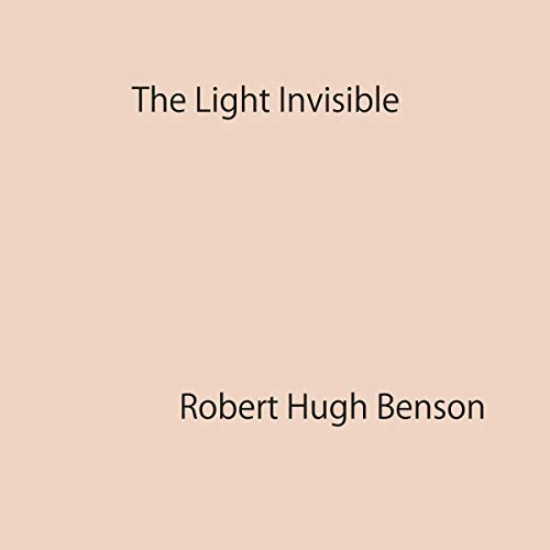 The Light Invisible by Robert Hugh Benson audiobook cover art