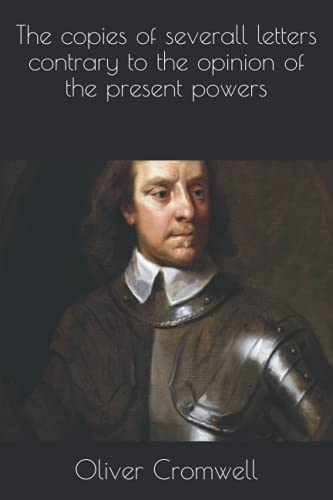The copies of severall letters contrary to the opinion of the present powers