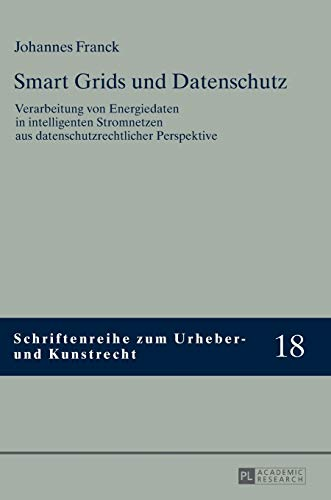 Smart Grids und Datenschutz: Verarbeitung von Energiedaten in intelligenten Stromnetzen aus datenschutzrechtlicher Perspektive (Schriftenreihe zum Urheber- und Kunstrecht, Band 18)