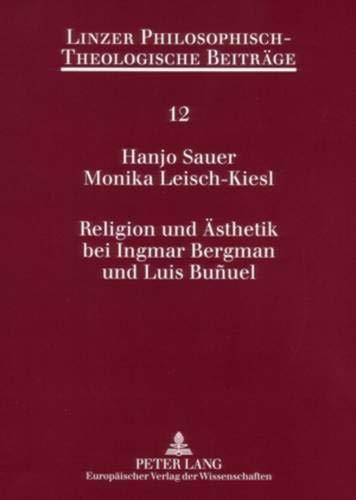 Religion Und Ästhetik Bei Ingmar Bergman Und Luis Buñuel: Eine Interdisziplinäre Auseinandersetzung Mit Dem Medium Film: 12 (Linzer Philosophisch-Theologische Beiträge)