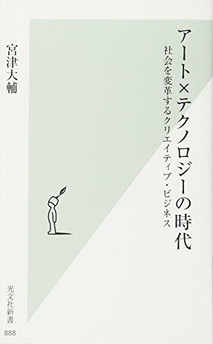 アート×テクノロジーの時代 社会を変革するクリエイティブ・ビジネス (光文社新書)