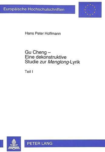Gu Cheng - Eine Dekonstruktive Studie Zur Menglong-Lyrik (Europaeische Hochschulschriften / European University Studie)