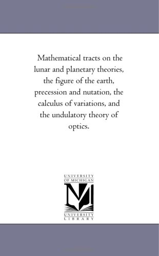 Mathematical tracts on the lunar and planetary theories, the figure of the earth, precession and nutation, the calculus of variations, and the undulatory theory of optics.
