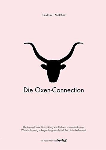 Die Oxen-Connection: Die internationale Vermarktung von Ochsen - ein unbekannter Wirtschaftszweig in Regensburg vom Mitttelalter bis in die Neuzeit