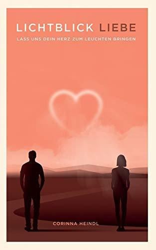 Lichtblick Liebe: Liebes-Ratgeber für eine erfüllende Beziehung - zu dir selbst und zu anderen. Dein Beziehungsstatus spielt keine Rolle: Lass uns dein Herz zum Leuchten bringen!