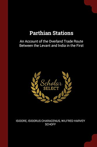 Parthian Stations: An Account of the Overland Trade Route Between the Levant and India in the First