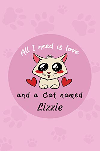 All I Need Is Love And A Cat Named Lizzie: Cat Care Log Book |Health & Wellness Log Book For Cat Lovers | Cat's Diary And Funny Stories