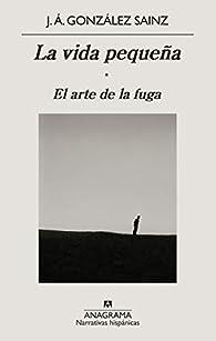 La vida pequeña: El arte de la fuga par J. Á. González Sainz