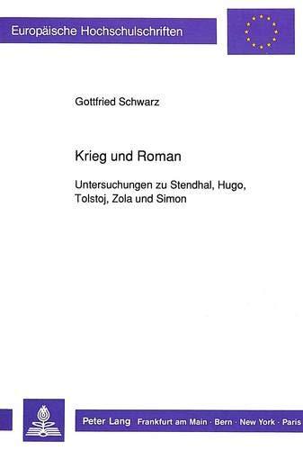 Krieg und Roman: Untersuchungen zu Stendhal, Hugo, Tolstoj, Zola und Simon (Europäische Hochschulschriften / European University Studies / ... / Série 18: Littérature comparée, Band 60)