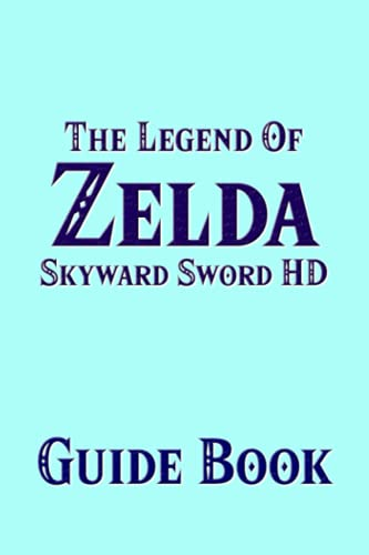 The Legend Of Zelda Skyward Sword HD Guide Book : The New Remastered Version Strategy Tutorial Featuring Secrets, Locations, Walktrhroughs And Tips To Improve Your Gameplay