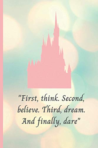 First, think. Second, believe. Third, dream. And finally, dare: Walt Disney Inspired Notebook for the Office, School or as a Diary, Lined With 120 Pages, for Notes and for Plans
