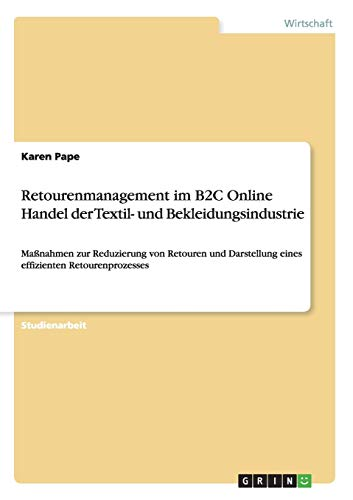Retourenmanagement im B2C Online Handel der Textil- und Bekleidungsindustrie: Maßnahmen zur Reduzierung von Retouren und Darstellung eines effizienten Retourenprozesses