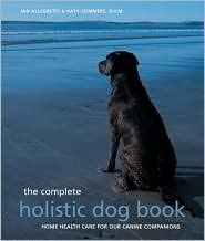 Complete Holistic Dog Book by Jan Allegretti, Katy Sommers, Katy Sommers