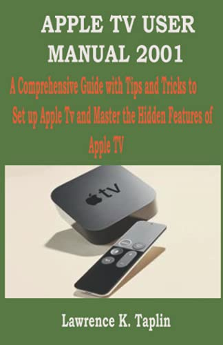 APPLE TV USER MANUAL 2001: A Comprehensive Guide with Tips and Tricks to Set up Apple Tv and Master the Hidden Features of Apple TV