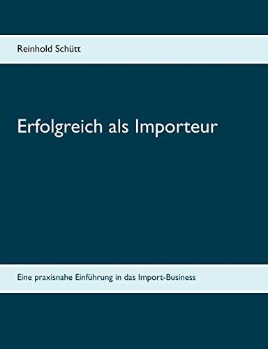 Erfolgreich als Importeur: Eine praxisnahe Einführung in das Import-Business