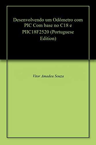 Desenvolvendo um Odômetro com PIC Com base no C18 e PIIC18F2520 (Portuguese Edition)