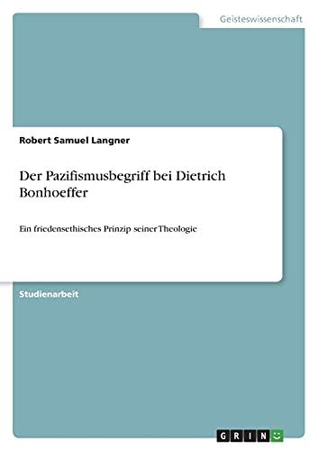 Der Pazifismusbegriff bei Dietrich Bonhoeffer: Ein friedensethisches Prinzip seiner Theologie