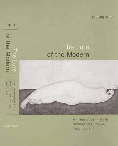 The Lure of the Modern: Writing Modernism in Semicolonial China, 1917-1937 (Berkeley Series in Interdisciplinary Studies of China)