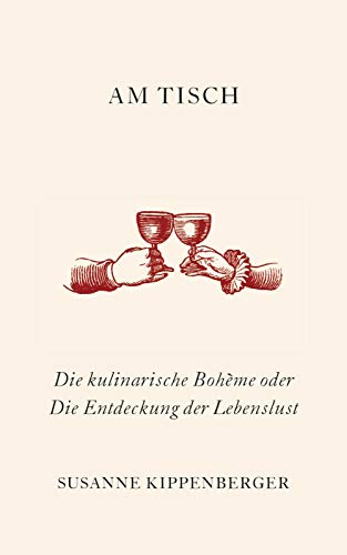 Am Tisch: Die kulinarische Bohème oder Die Entdeckung der Lebenslust